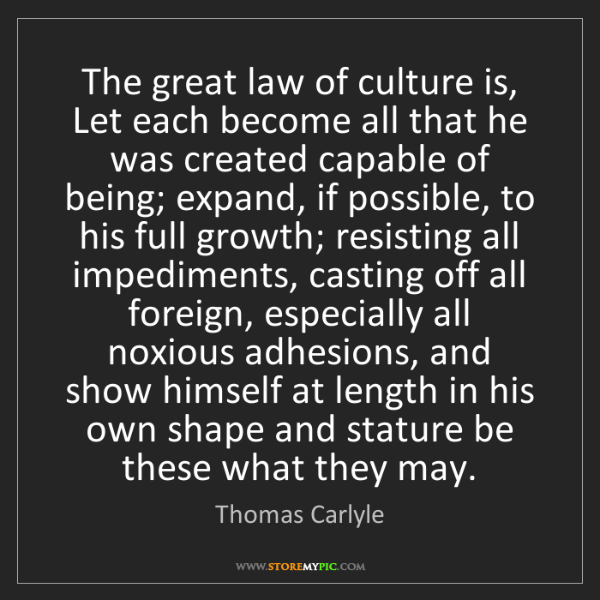 Thomas Carlyle: The great law of culture is, Let each become all that...