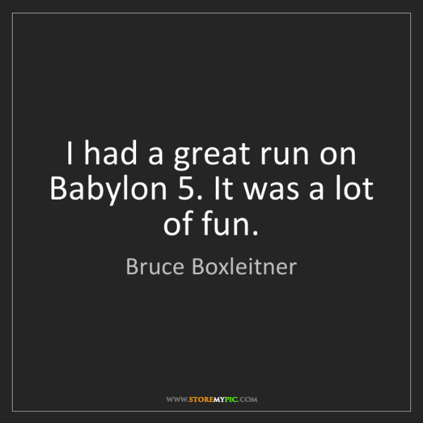 Bruce Boxleitner: I had a great run on Babylon 5. It was a lot of fun.