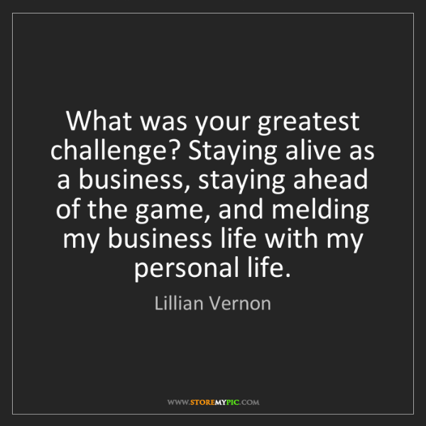 Lillian Vernon: What was your greatest challenge? Staying alive as a...