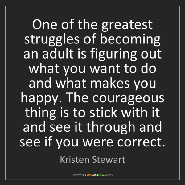 Kristen Stewart: One of the greatest struggles of becoming an adult is...
