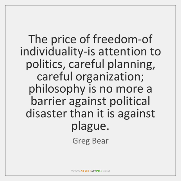 The price of freedom-of individuality-is attention to politics, careful planning, careful organizati