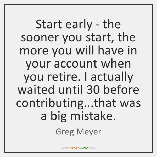 Start early - the sooner you start, the more you will have ...