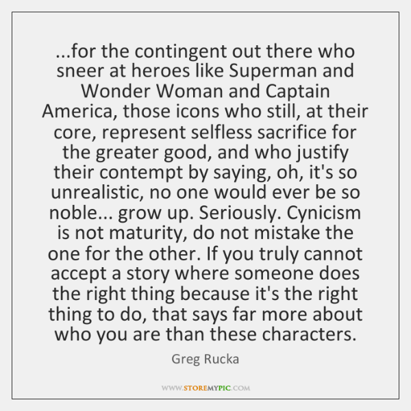 ...for the contingent out there who sneer at heroes like Superman and ...