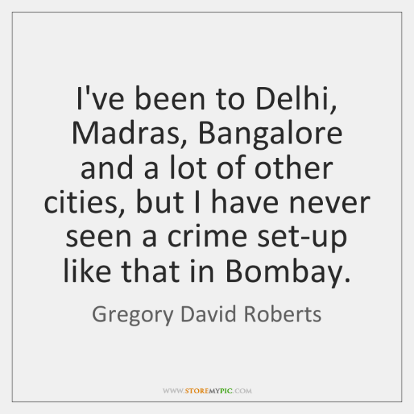 I've been to Delhi, Madras, Bangalore and a lot of other cities, ...