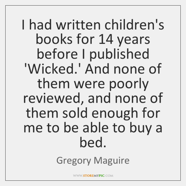 I had written children's books for 14 years before I published 'Wicked.' ...