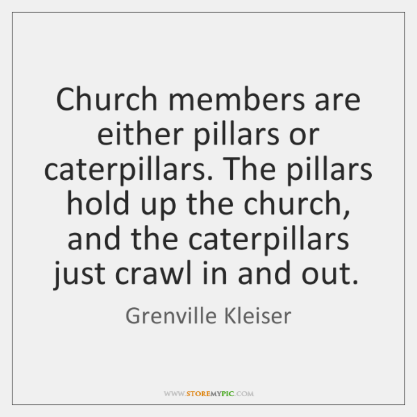Church members are either pillars or caterpillars. The pillars hold up the ...