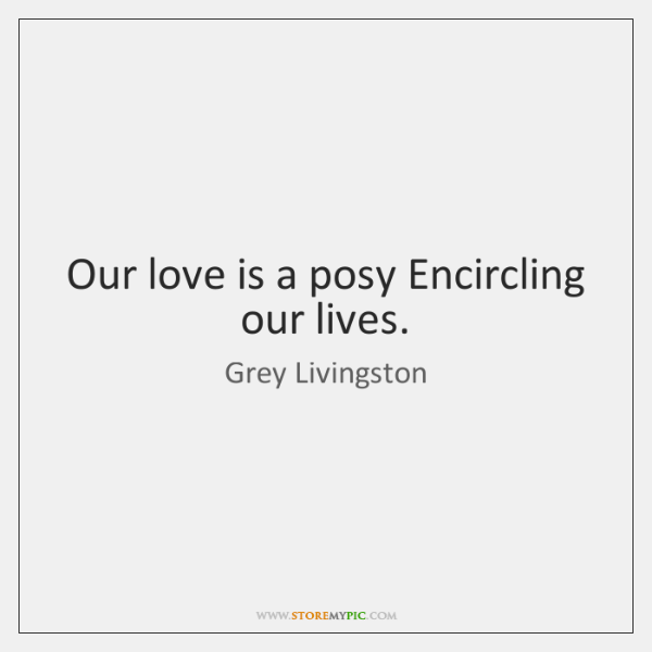 Our love is a posy Encircling our lives.
