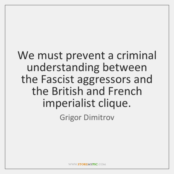 We must prevent a criminal understanding between the Fascist aggressors and the ...