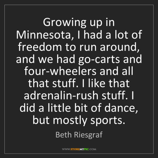 Beth Riesgraf: Growing up in Minnesota, I had a lot of freedom to run...