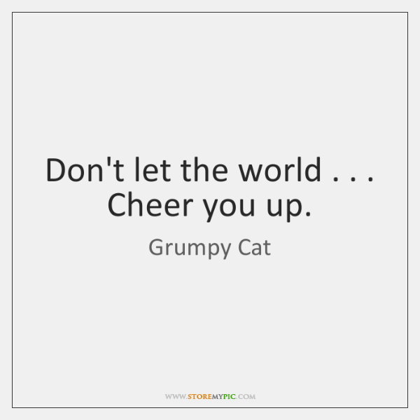 Don't let the world . . . Cheer you up.