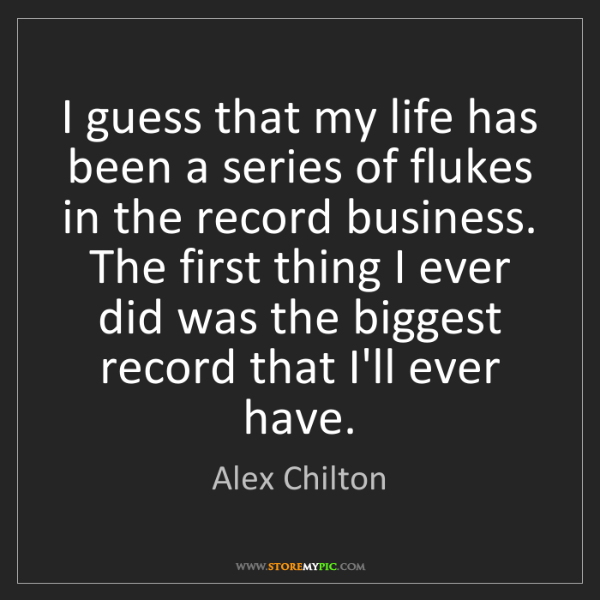 Alex Chilton: I guess that my life has been a series of flukes in the...