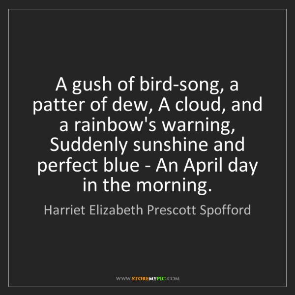 Harriet Elizabeth Prescott Spofford: A gush of bird-song, a patter of dew, A cloud, and a...