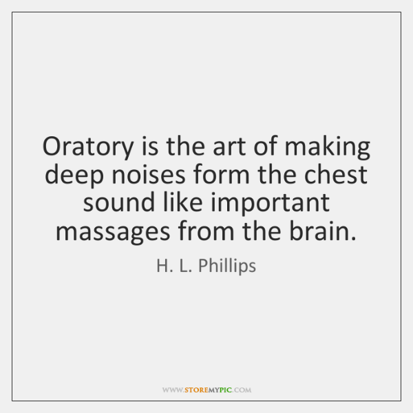 Oratory is the art of making deep noises form the chest sound ...
