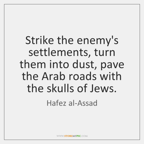 Strike the enemy's settlements, turn them into dust, pave the Arab roads ...