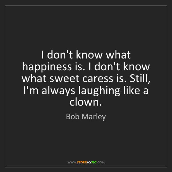 Bob Marley: I don't know what happiness is. I don't know what sweet...