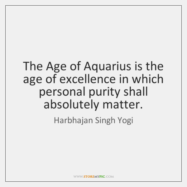The Age of Aquarius is the age of excellence in which personal ...