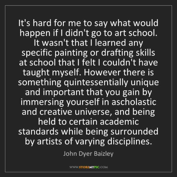 John Dyer Baizley: It's hard for me to say what would happen if I didn't...