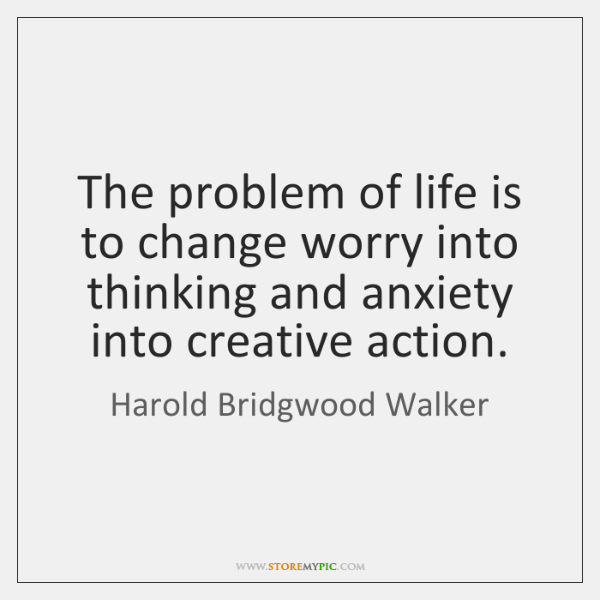 The problem of life is to change worry into thinking and anxiety ...