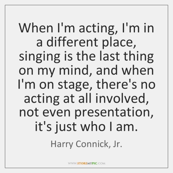 When I'm acting, I'm in a different place, singing is the last ...