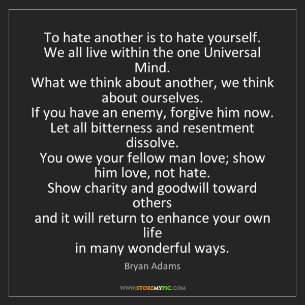 Bryan Adams: To hate another is to hate yourself.  We all live within...