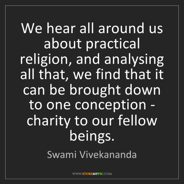 Swami Vivekananda: We hear all around us about practical religion, and analysing...