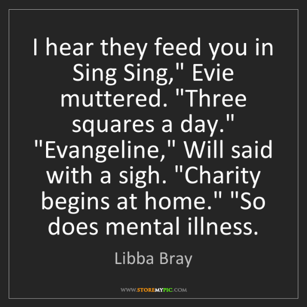 "Libba Bray: I hear they feed you in Sing Sing,"" Evie muttered. ""Three..."