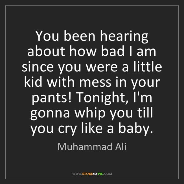 Muhammad Ali: You been hearing about how bad I am since you were a...