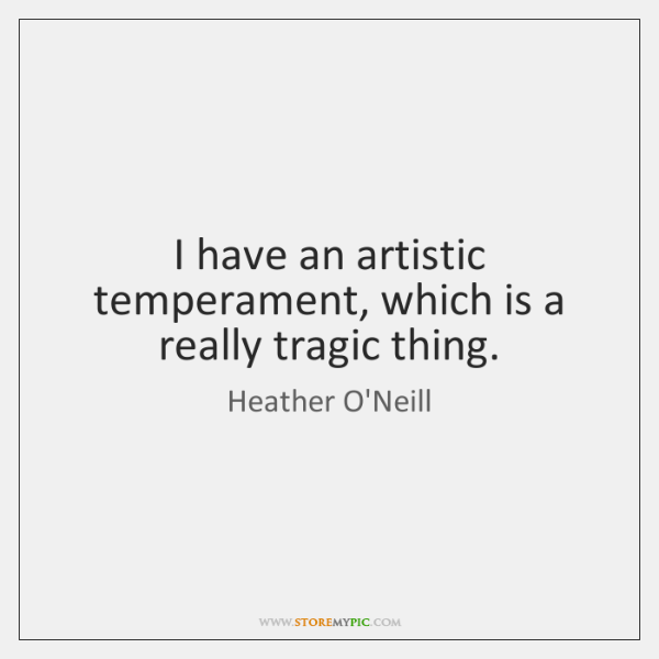 I have an artistic temperament, which is a really tragic thing.