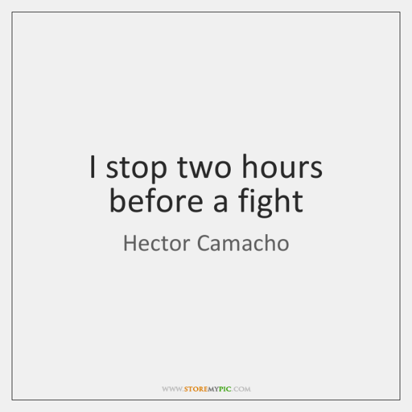I stop two hours before a fight