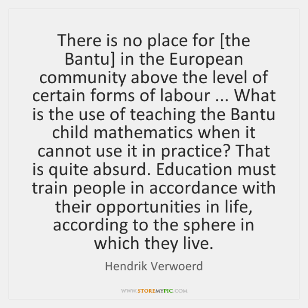 There is no place for [the Bantu] in the European community above ...
