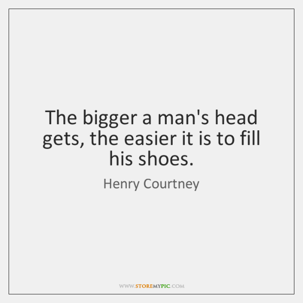 The bigger a man's head gets, the easier it is to fill ...