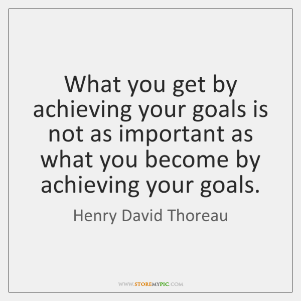 What you get by achieving your goals is not as important as ...
