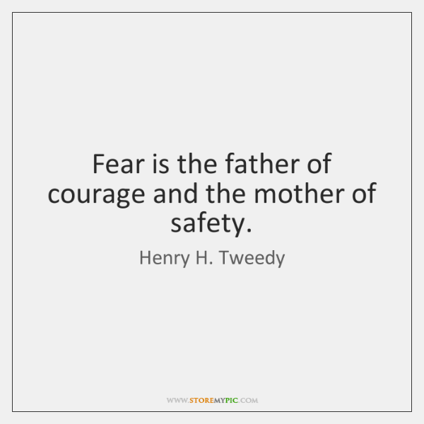 Fear is the father of courage and the mother of safety.