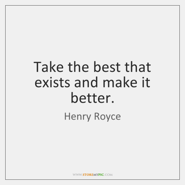 Take the best that exists and make it better.
