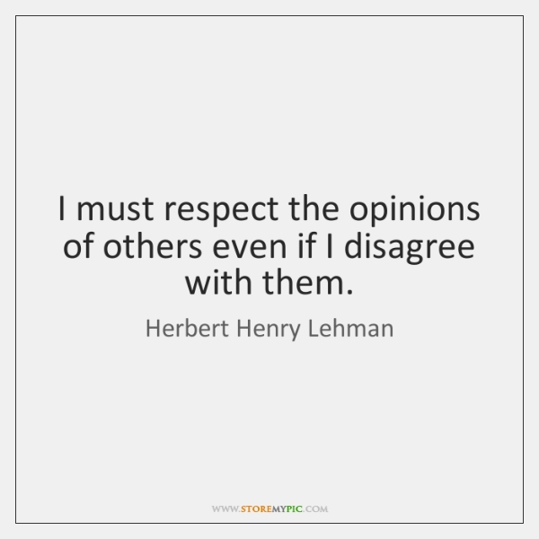 I must respect the opinions of others even if I disagree with ...