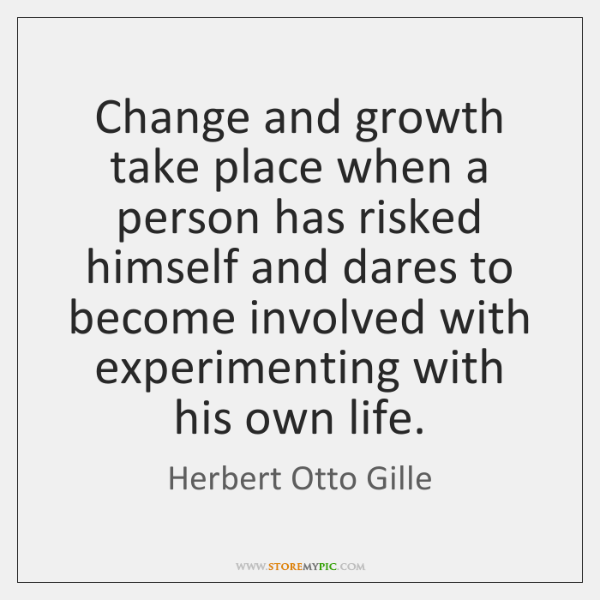 Change and growth take place when a person has risked himself and ...