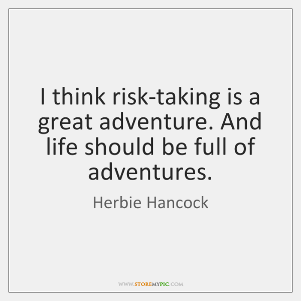 I think risk-taking is a great adventure. And life should be full ...