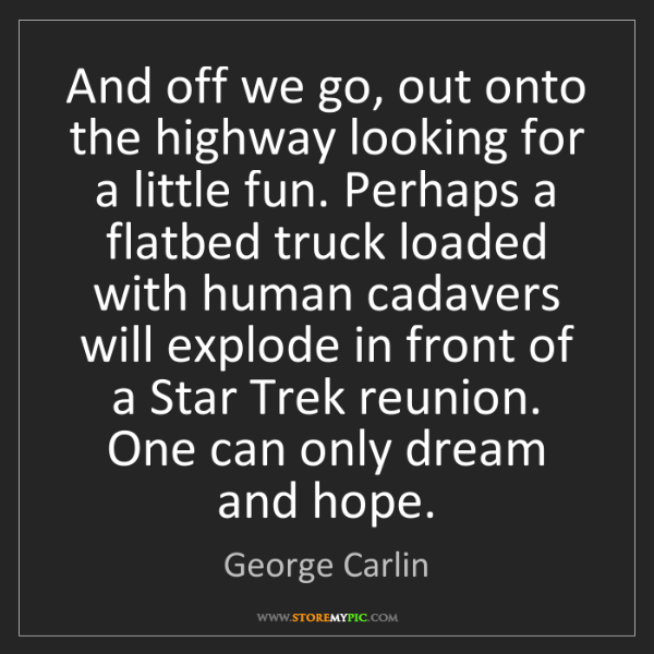 George Carlin: And off we go, out onto the highway looking for a little...