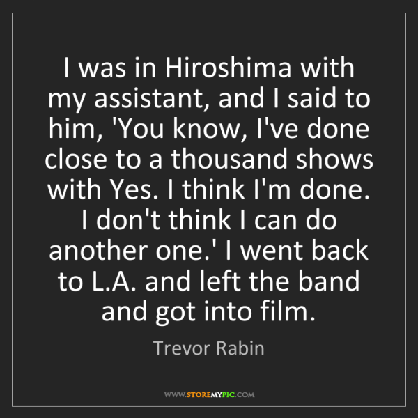 Yes A Thousand Times Yes Quote: Trevor Rabin: I Was In Hiroshima With My Assistant, And I