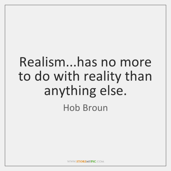 Realism...has no more to do with reality than anything else.