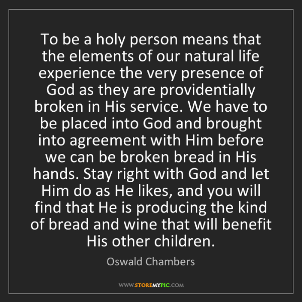Oswald Chambers: To be a holy person means that the elements of our natural...