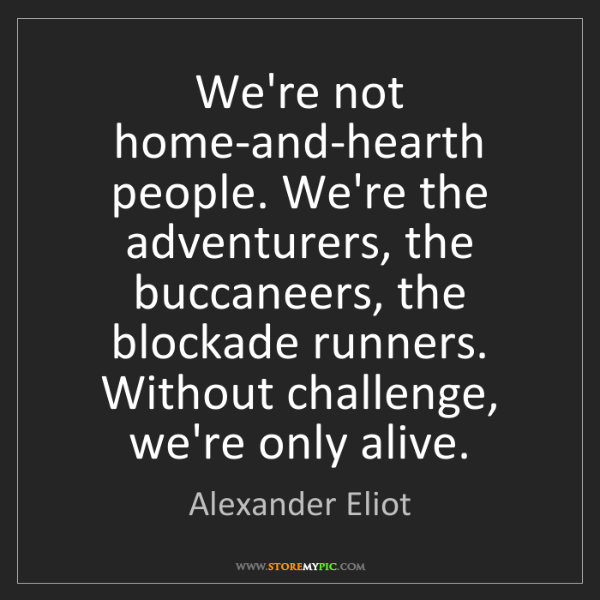 Alexander Eliot: We're not home-and-hearth people. We're the adventurers,...