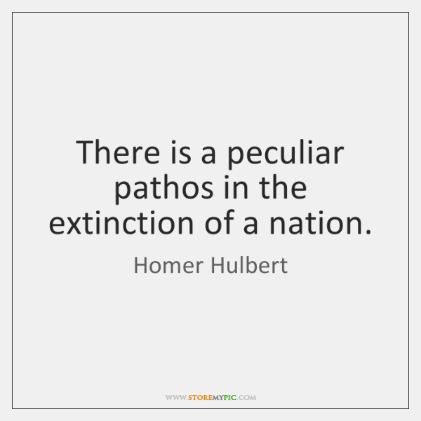 There is a peculiar pathos in the extinction of a nation.
