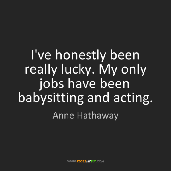 Anne Hathaway: I've honestly been really lucky. My only jobs have been...