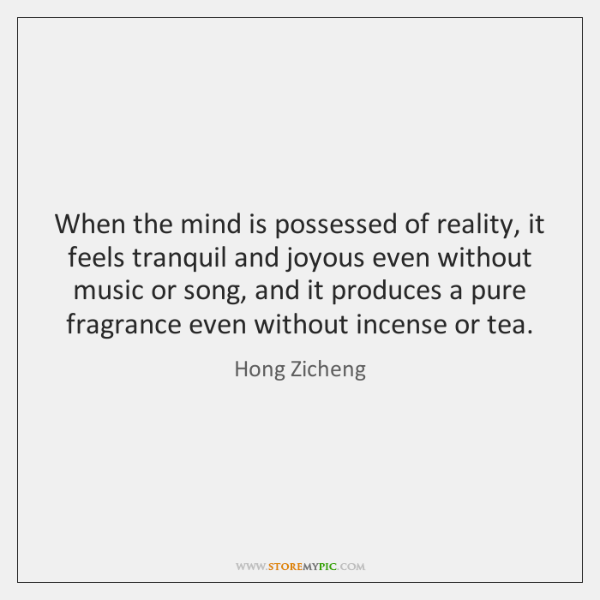 When the mind is possessed of reality, it feels tranquil and joyous ...