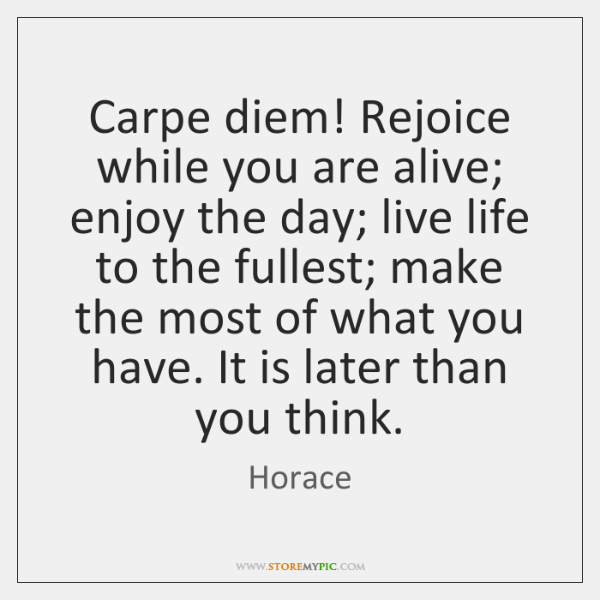 Carpe diem! Rejoice while you are alive; enjoy the day; live life ...