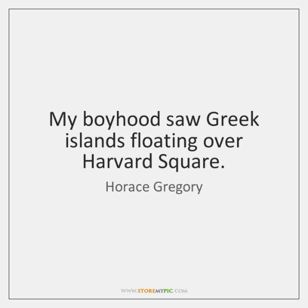My boyhood saw Greek islands floating over Harvard Square.