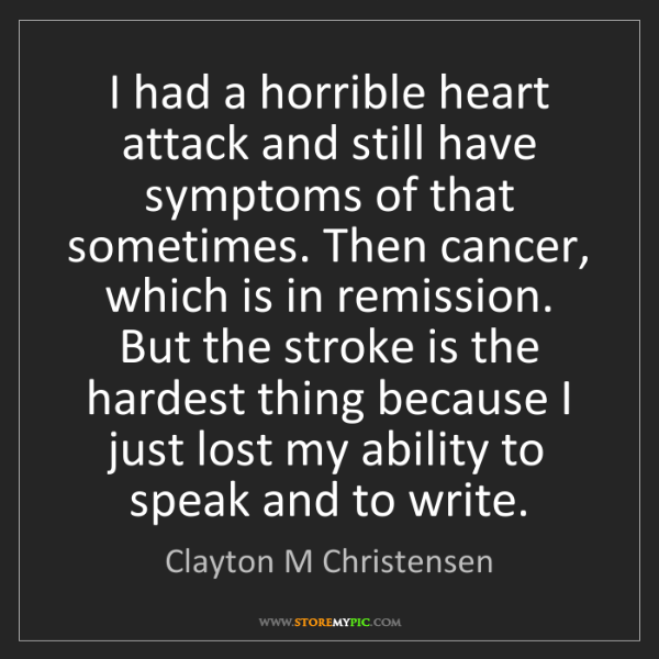 Clayton M Christensen: I had a horrible heart attack and still have symptoms...