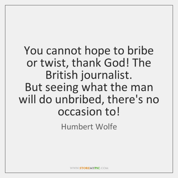You cannot hope to bribe or twist, thank God! The British journalist.   ...