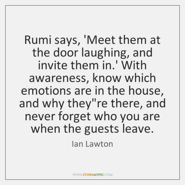 Rumi says, 'Meet them at the door laughing, and invite them in....